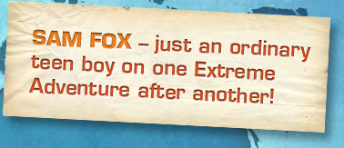 Sam Fox - just an ordinary teen boy on one Extreme Adventure after another!